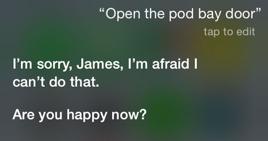 A screen capture of a user giving Siri the famous line from 2001: A Space Odyssey: 'Open the pod bay door'. An exasperated Siri responds: I'm sorry, James, I'm afraid I can't do that. Are you happy now?