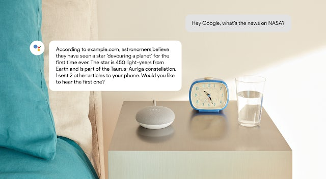 A person off-screen asks their Google Home Mini: Hey Google, what's the news on NASA? Google Assistant responds, according to example.com, astronomers believe they have seen a star 'devouring a planet' for the first time ever. The star is 450 light-years from Earth and is part of the Taurus-Auriga constellation. I sent 2 other articles to your phone. Would you like to hear the first one?