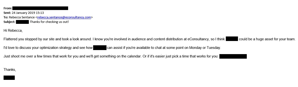 A screencap of an email where the sender's name and email address have been redacted. It reads: Hi Rebecca, flattered you stopped by our site and took a look around. I know you're involved in audience and content distribution at Econsultancy, so I think [redacted] could be a huge asset for your team. I'd love to discuss your optimization strategy and see how [redacted] can assist if you're available to chat at some point on Monday or Tuesday. Just shoot me over a few times that work for you and we'll get something on the calendar. Or if it's easier just pick a time that works for you: [redacted].