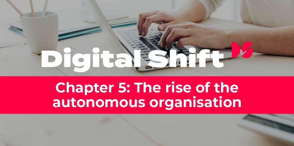 Digital Shift Q2 2020 - Chapter 5 The Rise of the Autonomous Organisation