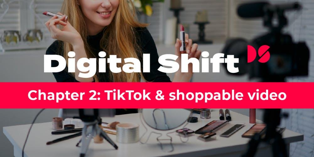 Digital Shift Q3 2020 chapter 2: TikTok and shoppable video